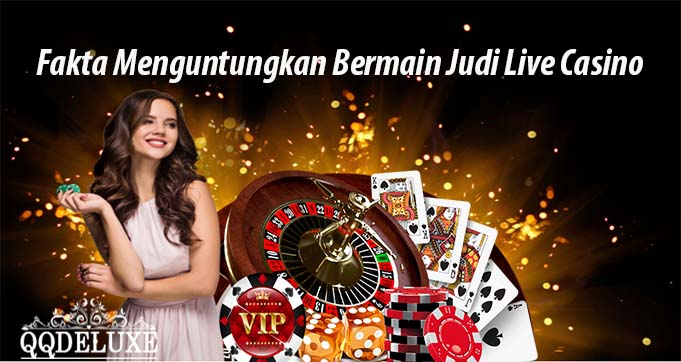 Fakta Menguntungkan Bermain Judi Live Casino